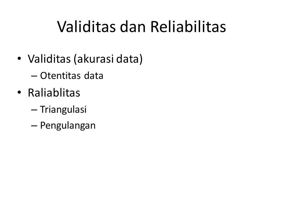 Validitas dan Reliabilitas Validitas (akurasi data) – Otentitas data Raliablitas – Triangulasi – Pengulangan