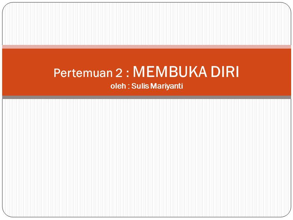 Pertemuan 2 : MEMBUKA DIRI oleh : Sulis Mariyanti