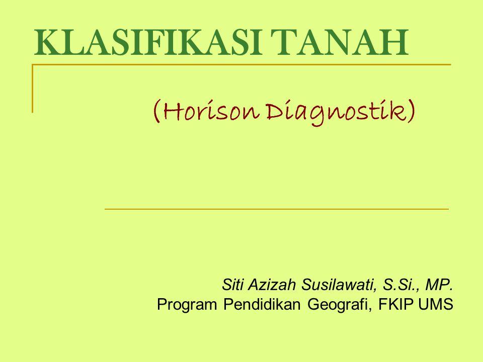 KLASIFIKASI TANAH (Horison Diagnostik) Siti Azizah Susilawati, S.Si., MP. Program Pendidikan Geografi, FKIP UMS