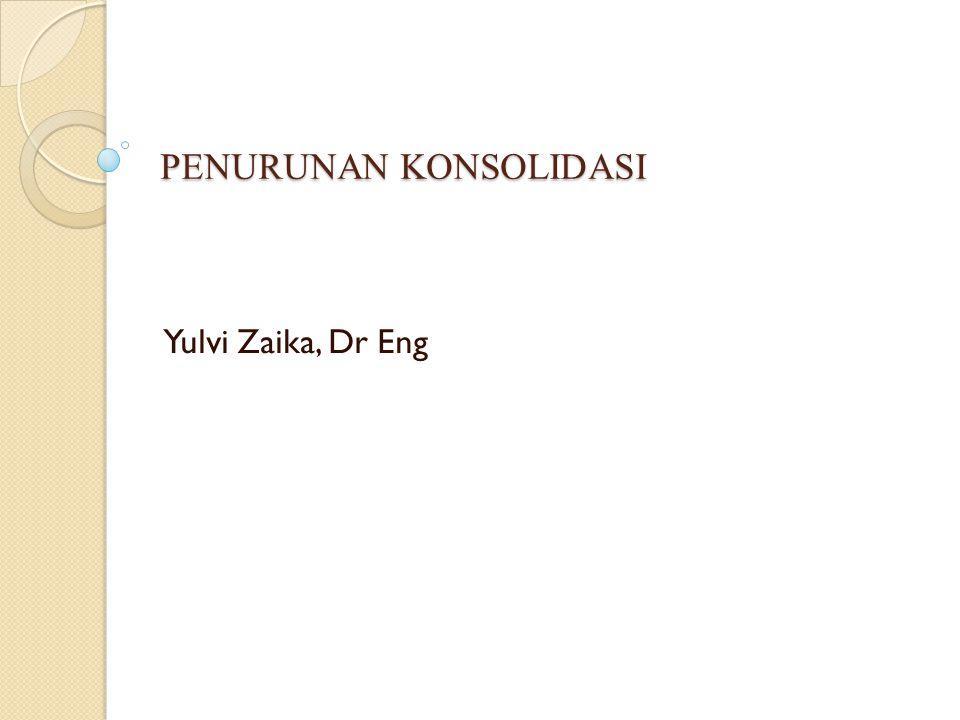 PENURUNAN KONSOLIDASI Yulvi Zaika, Dr Eng