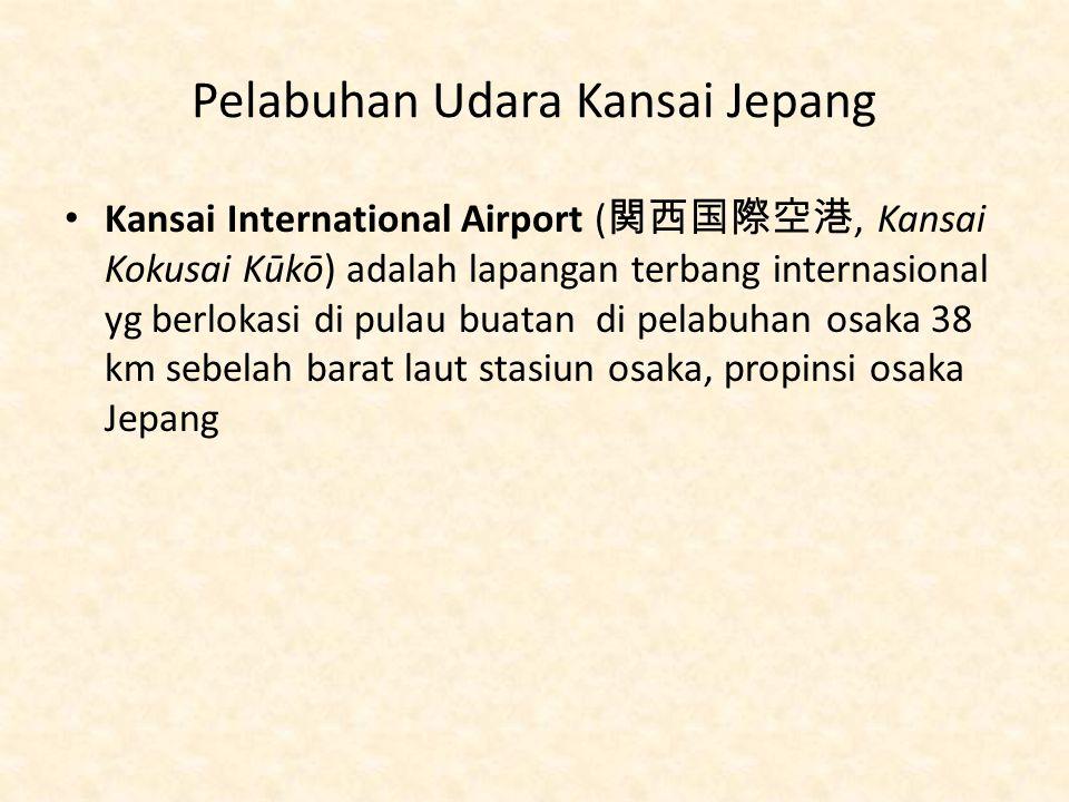 Pelabuhan Udara Kansai Jepang Kansai International Airport ( 関西国際空港, Kansai Kokusai Kūkō) adalah lapangan terbang internasional yg berlokasi di pulau buatan di pelabuhan osaka 38 km sebelah barat laut stasiun osaka, propinsi osaka Jepang