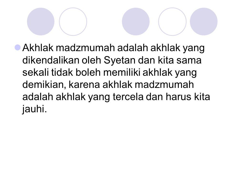 Akhlak madzmumah adalah akhlak yang dikendalikan oleh Syetan dan kita sama sekali tidak boleh memiliki akhlak yang demikian, karena akhlak madzmumah a