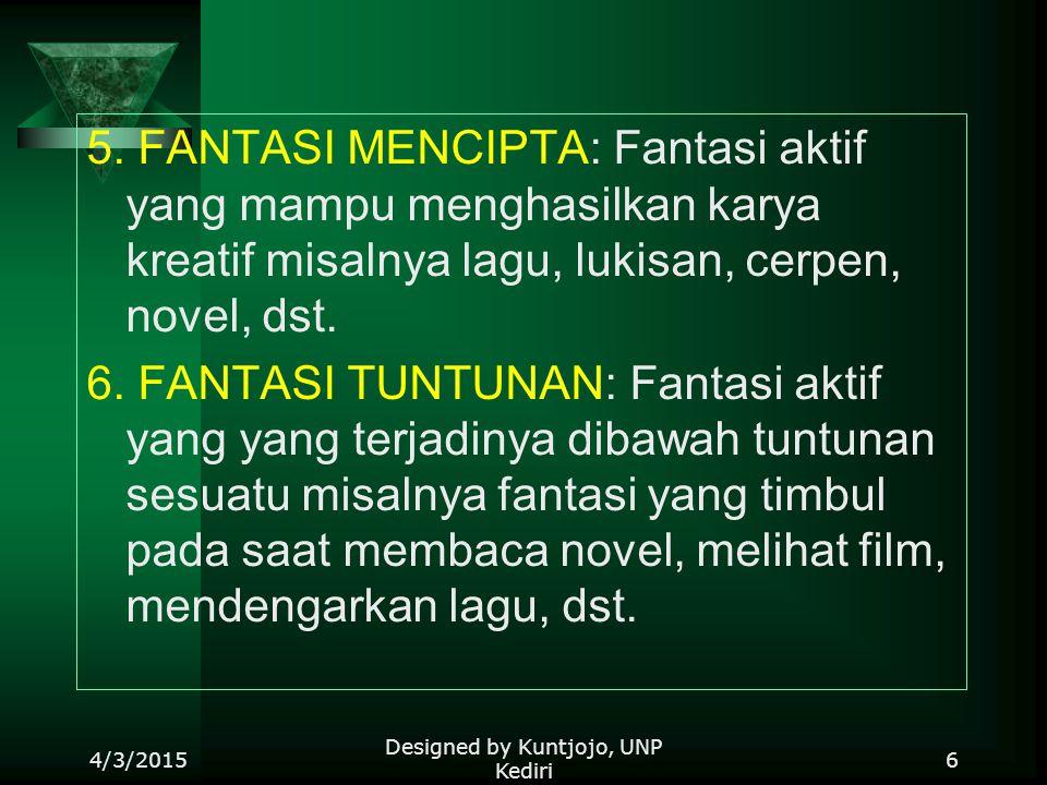 5. FANTASI MENCIPTA: Fantasi aktif yang mampu menghasilkan karya kreatif misalnya lagu, lukisan, cerpen, novel, dst. 6. FANTASI TUNTUNAN: Fantasi akti
