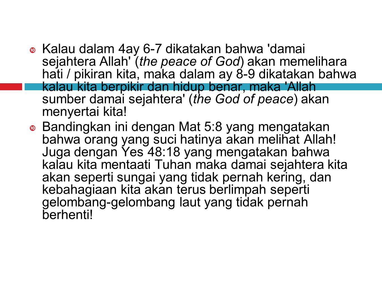 Kalau dalam 4ay 6-7 dikatakan bahwa damai sejahtera Allah (the peace of God) akan memelihara hati / pikiran kita, maka dalam ay 8-9 dikatakan bahwa kalau kita berpikir dan hidup benar, maka Allah sumber damai sejahtera (the God of peace) akan menyertai kita.