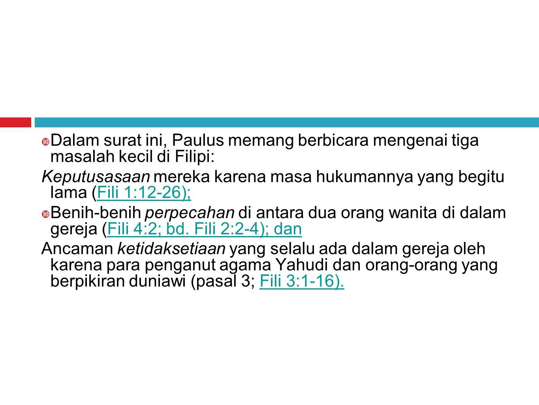  Dalam surat ini, Paulus memang berbicara mengenai tiga masalah kecil di Filipi: Keputusasaan mereka karena masa hukumannya yang begitu lama (Fili 1:12-26);Fili 1:12-26);  Benih-benih perpecahan di antara dua orang wanita di dalam gereja (Fili 4:2; bd.