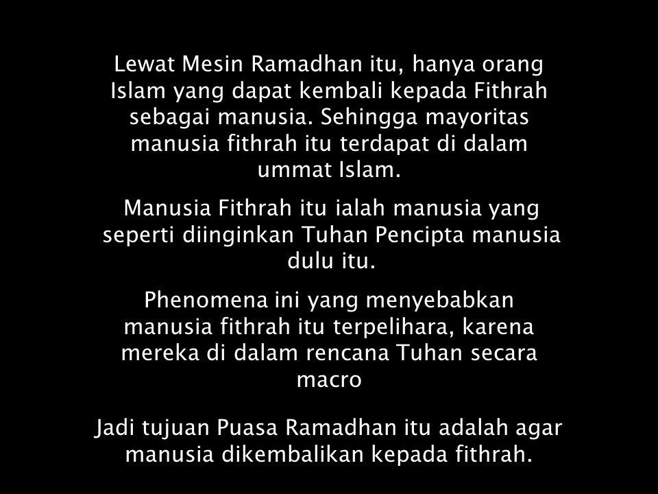Lewat Mesin Ramadhan itu, hanya orang Islam yang dapat kembali kepada Fithrah sebagai manusia. Sehingga mayoritas manusia fithrah itu terdapat di dala