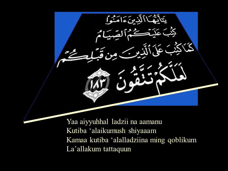Hai orang-orang yang beriman !, telah diwajibkan atas kamu berpuasa sebagaimana telah diwajibkan atas orang-orang sebelum kamu agar kamu terpelihara. (Al-Quran, surat Al-Baqarah, ke 2 ayat 183) O ye who believe .