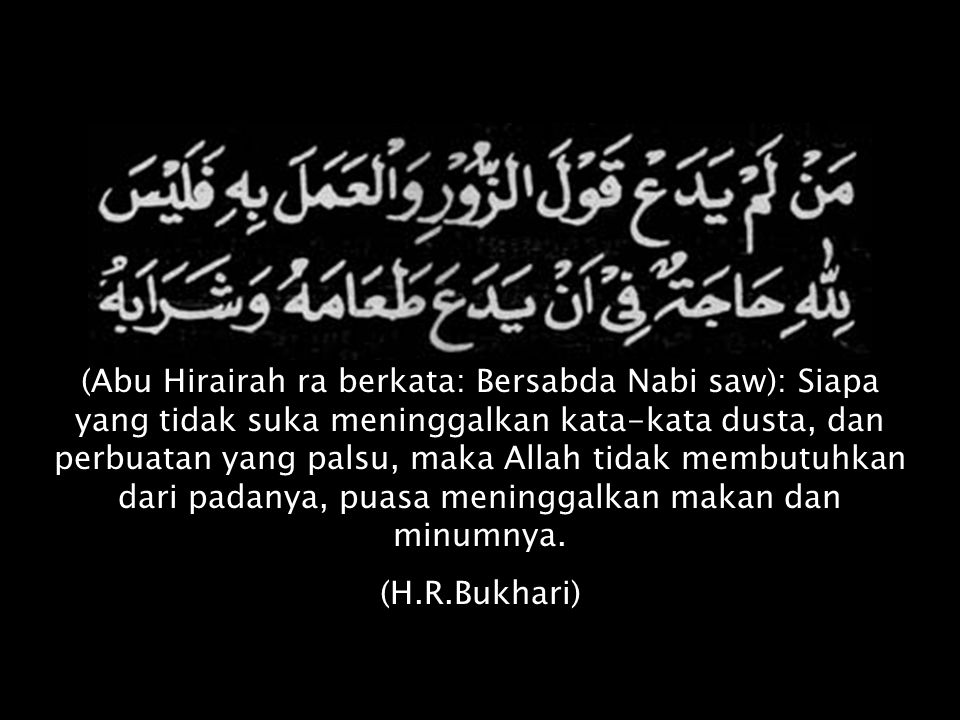 (Abu Hirairah ra berkata: Bersabda Nabi saw): Siapa yang tidak suka meninggalkan kata-kata dusta, dan perbuatan yang palsu, maka Allah tidak membutuhk