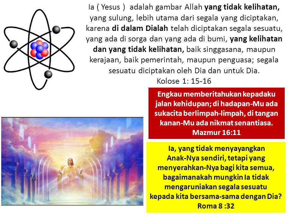 Ia ( Yesus ) adalah gambar Allah yang tidak kelihatan, yang sulung, lebih utama dari segala yang diciptakan, karena di dalam Dialah telah diciptakan s