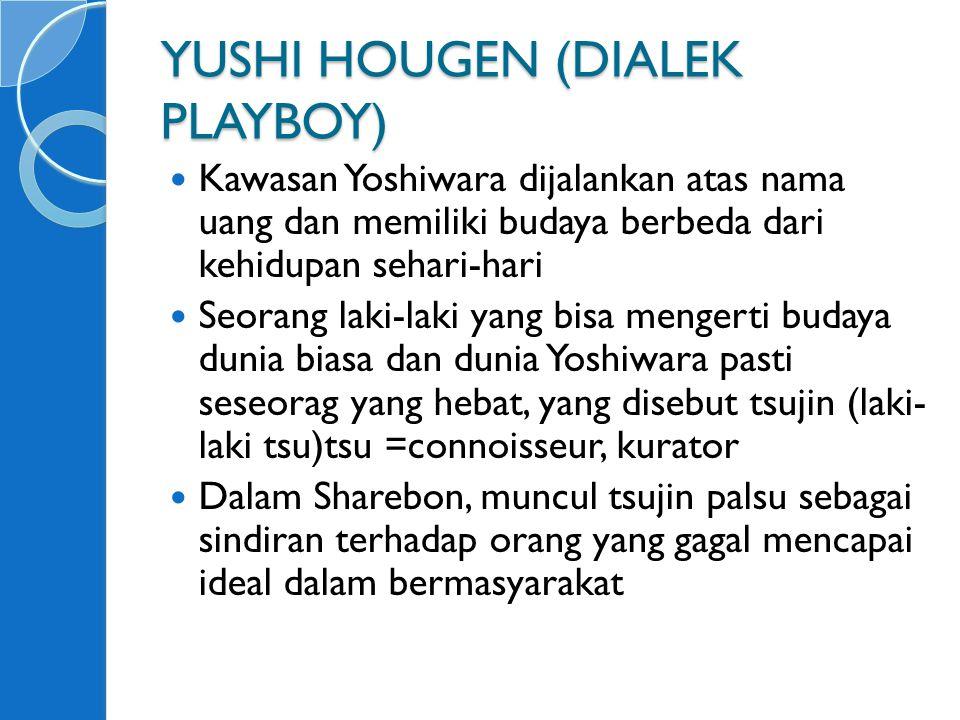 YUSHI HOUGEN (DIALEK PLAYBOY) Kawasan Yoshiwara dijalankan atas nama uang dan memiliki budaya berbeda dari kehidupan sehari-hari Seorang laki-laki yang bisa mengerti budaya dunia biasa dan dunia Yoshiwara pasti seseorag yang hebat, yang disebut tsujin (laki- laki tsu)tsu =connoisseur, kurator Dalam Sharebon, muncul tsujin palsu sebagai sindiran terhadap orang yang gagal mencapai ideal dalam bermasyarakat