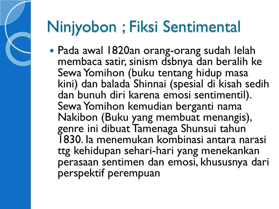 Ninjyobon ; Fiksi Sentimental Pada awal 1820an orang-orang sudah lelah membaca satir, sinism dsbnya dan beralih ke Sewa Yomihon (buku tentang hidup masa kini) dan balada Shinnai (spesial di kisah sedih dan bunuh diri karena emosi sentimentil).