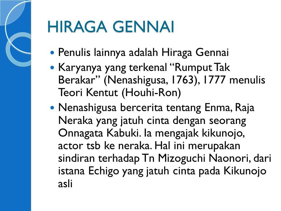 HIRAGA GENNAI Penulis lainnya adalah Hiraga Gennai Karyanya yang terkenal Rumput Tak Berakar (Nenashigusa, 1763), 1777 menulis Teori Kentut (Houhi-Ron) Nenashigusa bercerita tentang Enma, Raja Neraka yang jatuh cinta dengan seorang Onnagata Kabuki.