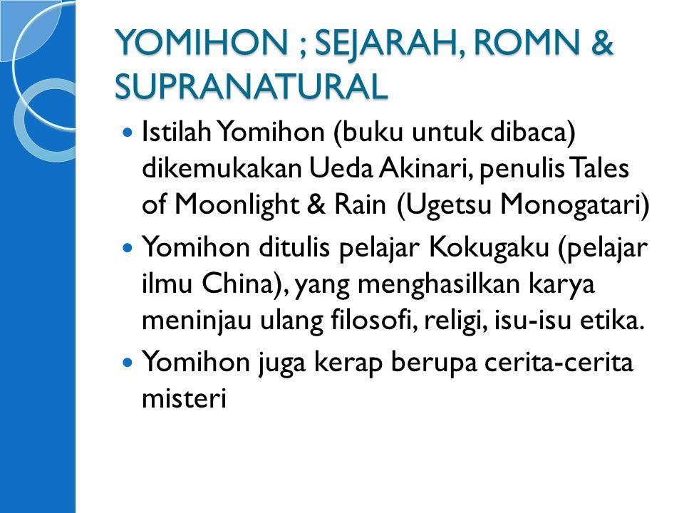 YOMIHON ; SEJARAH, ROMN & SUPRANATURAL Istilah Yomihon (buku untuk dibaca) dikemukakan Ueda Akinari, penulis Tales of Moonlight & Rain (Ugetsu Monogatari) Yomihon ditulis pelajar Kokugaku (pelajar ilmu China), yang menghasilkan karya meninjau ulang filosofi, religi, isu-isu etika.
