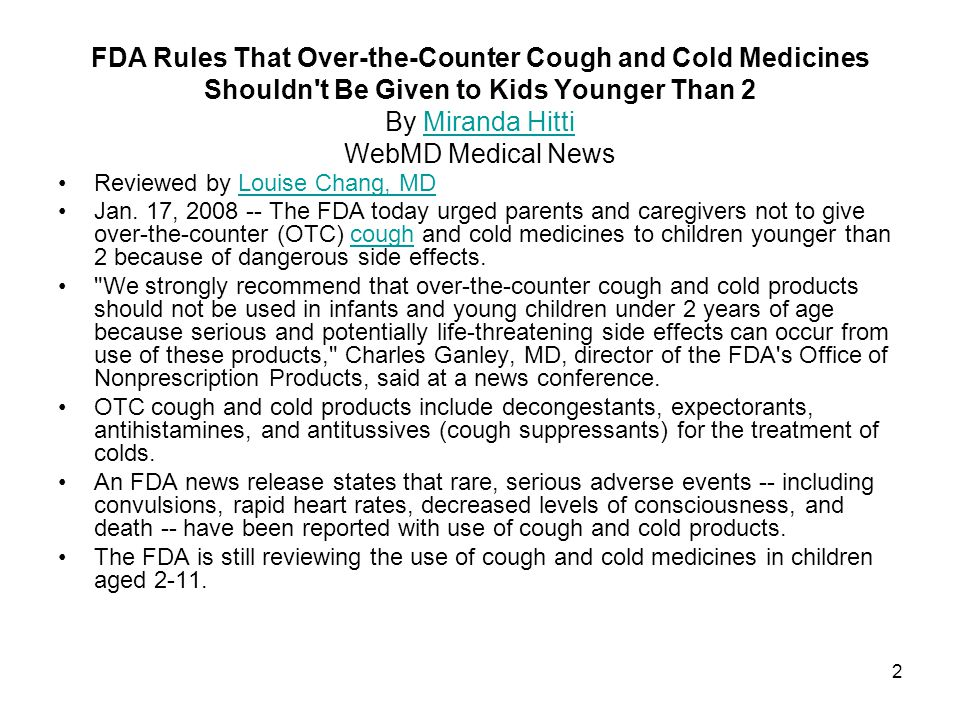 2 FDA Rules That Over-the-Counter Cough and Cold Medicines Shouldn t Be Given to Kids Younger Than 2 By Miranda Hitti WebMD Medical NewsMiranda Hitti Reviewed by Louise Chang, MDLouise Chang, MD Jan.