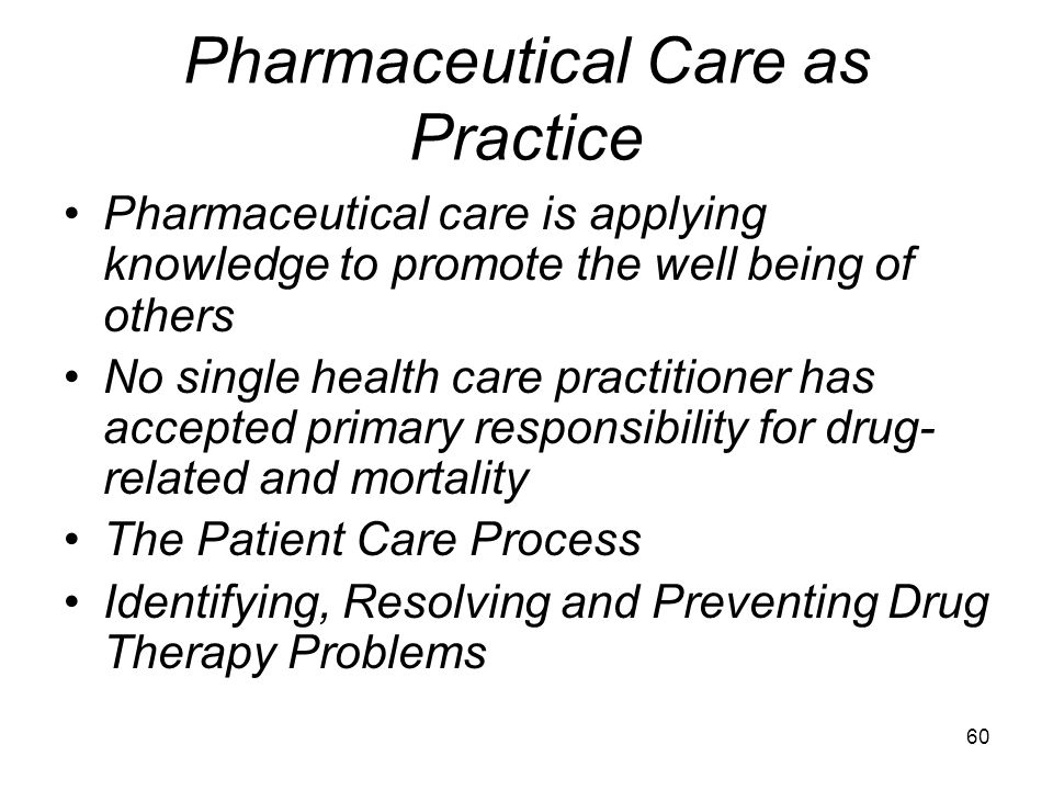 59 A Philosophy of Pharmaceutical Care A set of values Defines rules, roles, relationship, responsibilities Defines what should be done Day to day sho