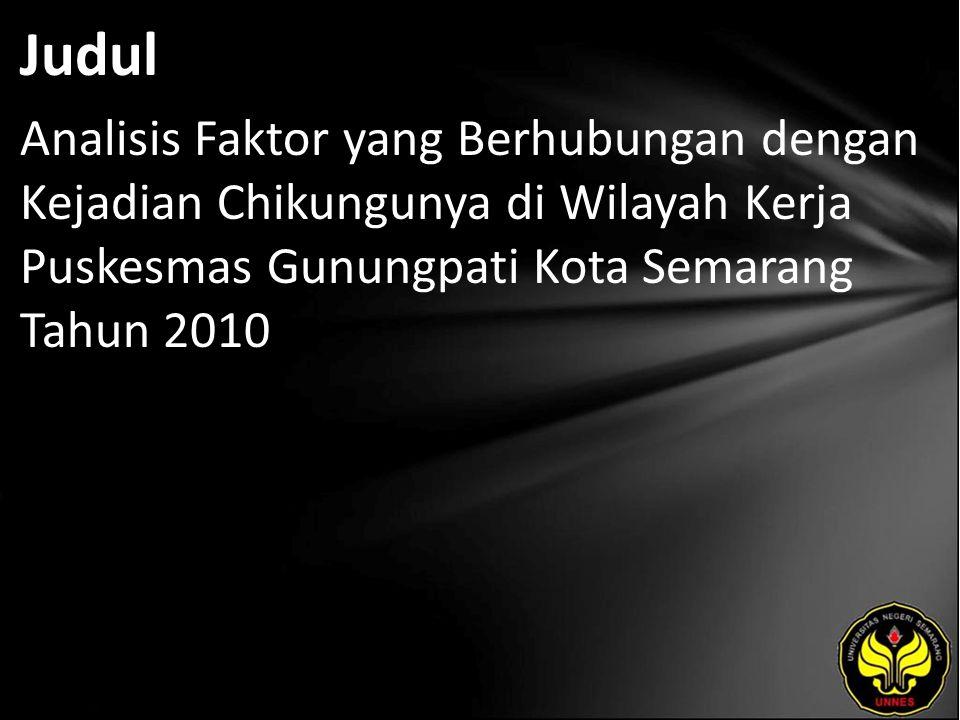 Judul Analisis Faktor yang Berhubungan dengan Kejadian Chikungunya di Wilayah Kerja Puskesmas Gunungpati Kota Semarang Tahun 2010