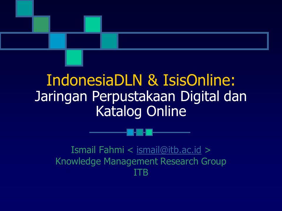 IndonesiaDLN & IsisOnline: Jaringan Perpustakaan Digital dan Katalog Online Ismail Fahmi ismail@itb.ac.id Knowledge Management Research Group ITB