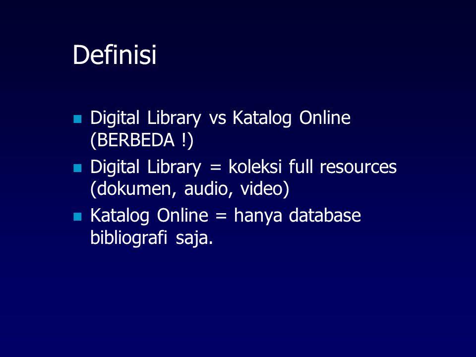 Definisi Digital Library vs Katalog Online (BERBEDA !) Digital Library = koleksi full resources (dokumen, audio, video) Katalog Online = hanya database bibliografi saja.