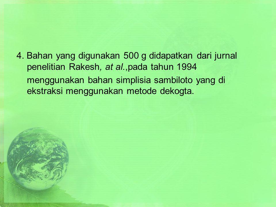 4. Bahan yang digunakan 500 g didapatkan dari jurnal penelitian Rakesh, at al.,pada tahun 1994 menggunakan bahan simplisia sambiloto yang di ekstraksi