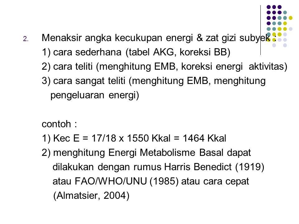2. Menaksir angka kecukupan energi & zat gizi subyek : 1) cara sederhana (tabel AKG, koreksi BB) 2) cara teliti (menghitung EMB, koreksi energi aktivi