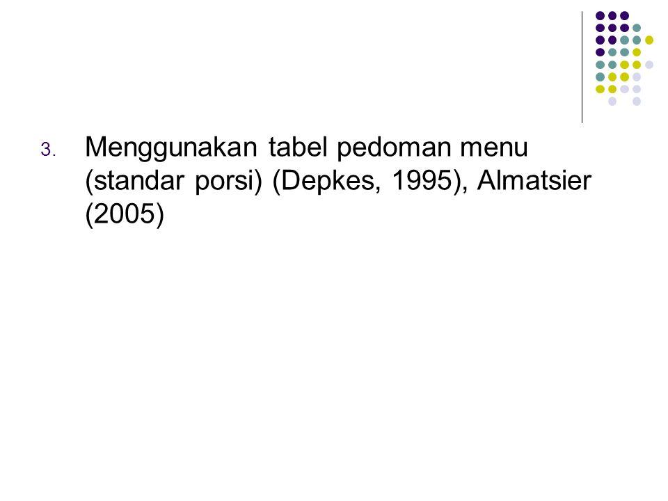 3. Menggunakan tabel pedoman menu (standar porsi) (Depkes, 1995), Almatsier (2005)