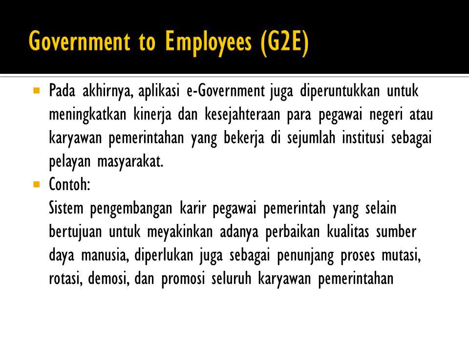  Pada akhirnya, aplikasi e-Government juga diperuntukkan untuk meningkatkan kinerja dan kesejahteraan para pegawai negeri atau karyawan pemerintahan yang bekerja di sejumlah institusi sebagai pelayan masyarakat.