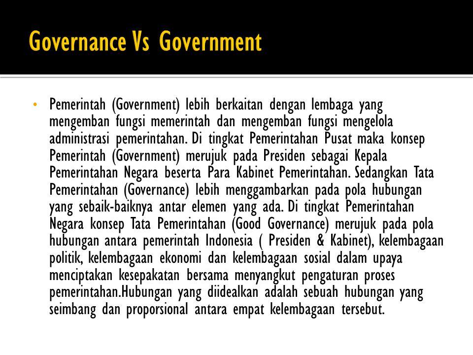 Pemerintah (Government) lebih berkaitan dengan lembaga yang mengemban fungsi memerintah dan mengemban fungsi mengelola administrasi pemerintahan.