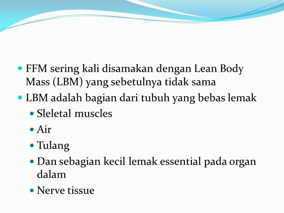 FFM sering kali disamakan dengan Lean Body Mass (LBM) yang sebetulnya tidak sama LBM adalah bagian dari tubuh yang bebas lemak Sleletal muscles Air Tu