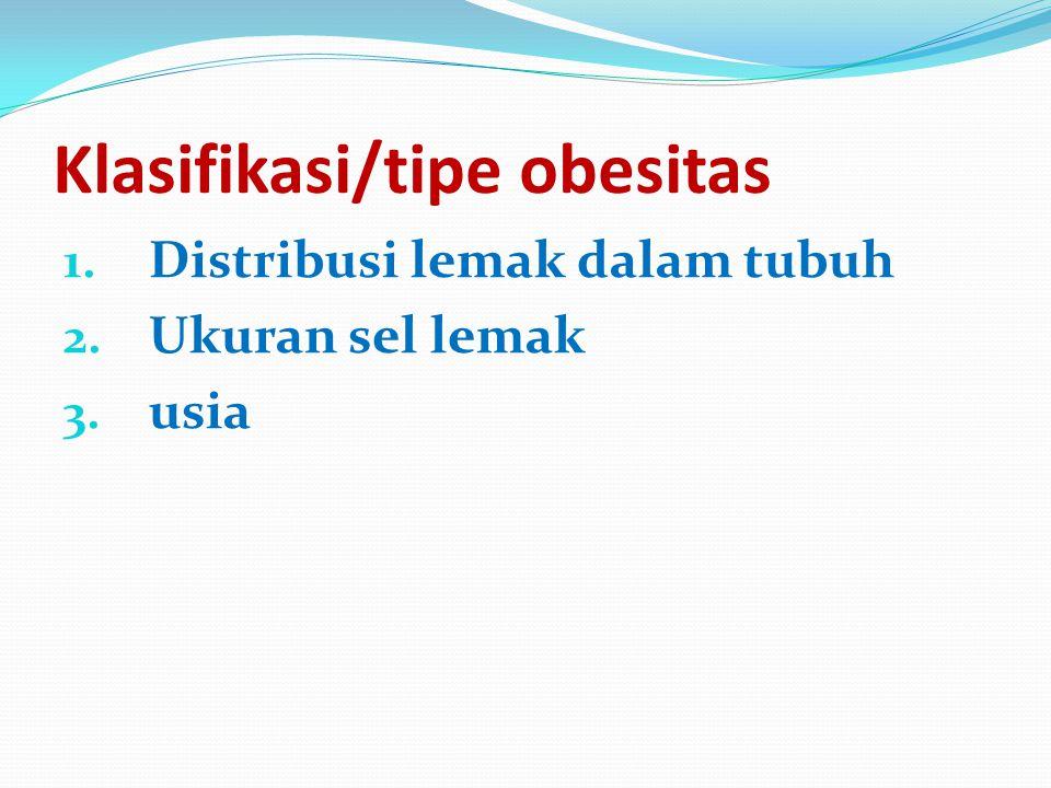 Klasifikasi/tipe obesitas 1. Distribusi lemak dalam tubuh 2. Ukuran sel lemak 3. usia