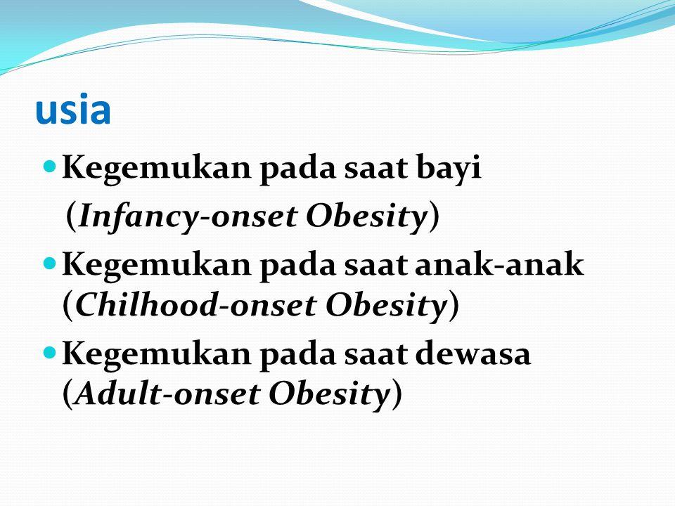 usia Kegemukan pada saat bayi (Infancy-onset Obesity) Kegemukan pada saat anak-anak (Chilhood-onset Obesity) Kegemukan pada saat dewasa (Adult-onset O