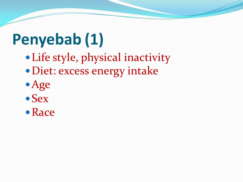 Penyebab (1) Life style, physical inactivity Diet: excess energy intake Age Sex Race
