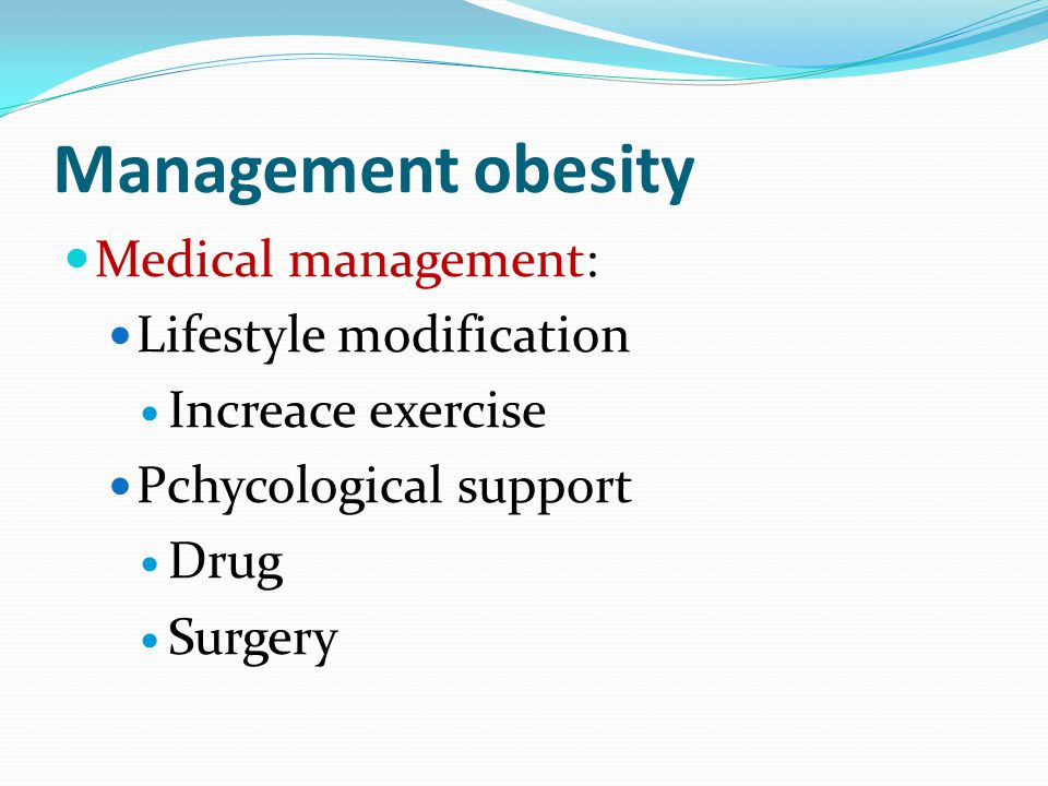 Management obesity Medical management: Lifestyle modification Increace exercise Pchycological support Drug Surgery