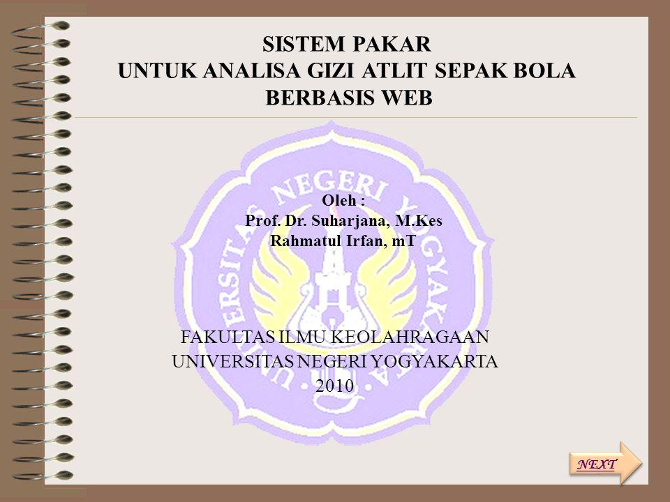 SISTEM PAKAR UNTUK ANALISA GIZI ATLIT SEPAK BOLA BERBASIS WEB FAKULTAS ILMU KEOLAHRAGAAN UNIVERSITAS NEGERI YOGYAKARTA 2010 Oleh : Prof. Dr. Suharjana