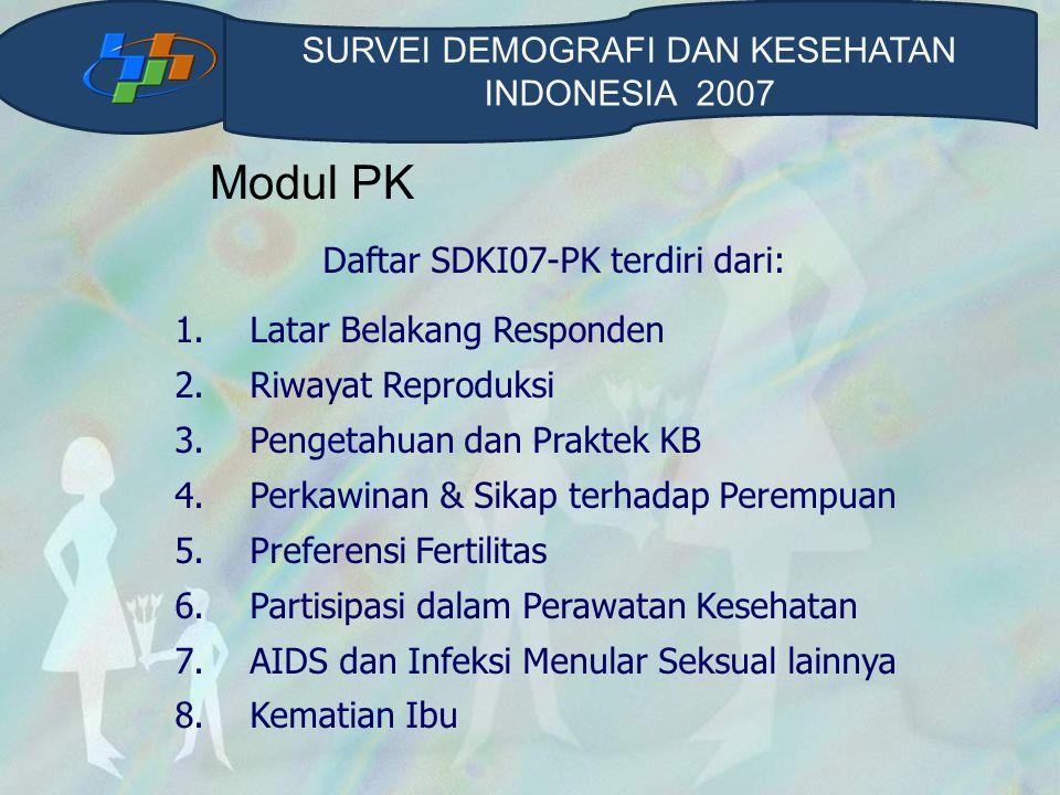 Modul PK Daftar SDKI07-PK terdiri dari: 1. Latar Belakang Responden 2. Riwayat Reproduksi 3. Pengetahuan dan Praktek KB 4. Perkawinan & Sikap terhadap