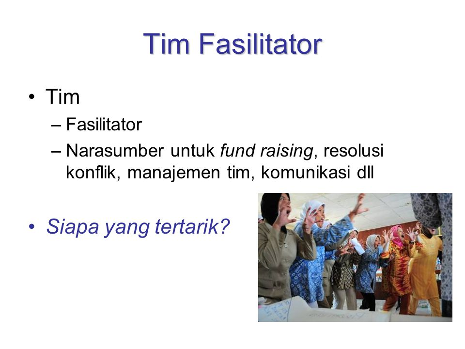 Tim Fasilitator Tim –Fasilitator –Narasumber untuk fund raising, resolusi konflik, manajemen tim, komunikasi dll Siapa yang tertarik?