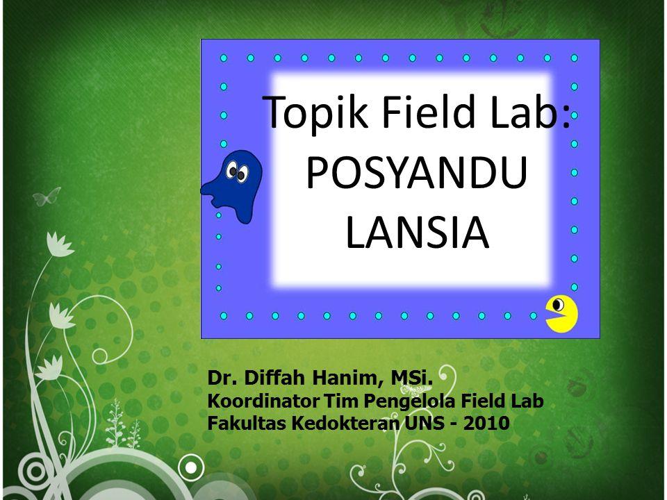 Dr. Diffah Hanim, MSi. Koordinator Tim Pengelola Field Lab Fakultas Kedokteran UNS - 2010 Topik Field Lab: POSYANDU LANSIA
