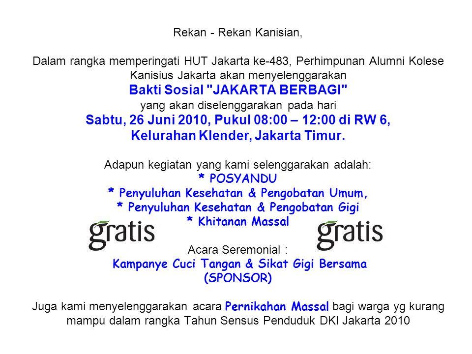 Rekan - Rekan Kanisian, Dalam rangka memperingati HUT Jakarta ke-483, Perhimpunan Alumni Kolese Kanisius Jakarta akan menyelenggarakan Bakti Sosial JAKARTA BERBAGI yang akan diselenggarakan pada hari Sabtu, 26 Juni 2010, Pukul 08:00 – 12:00 di RW 6, Kelurahan Klender, Jakarta Timur.