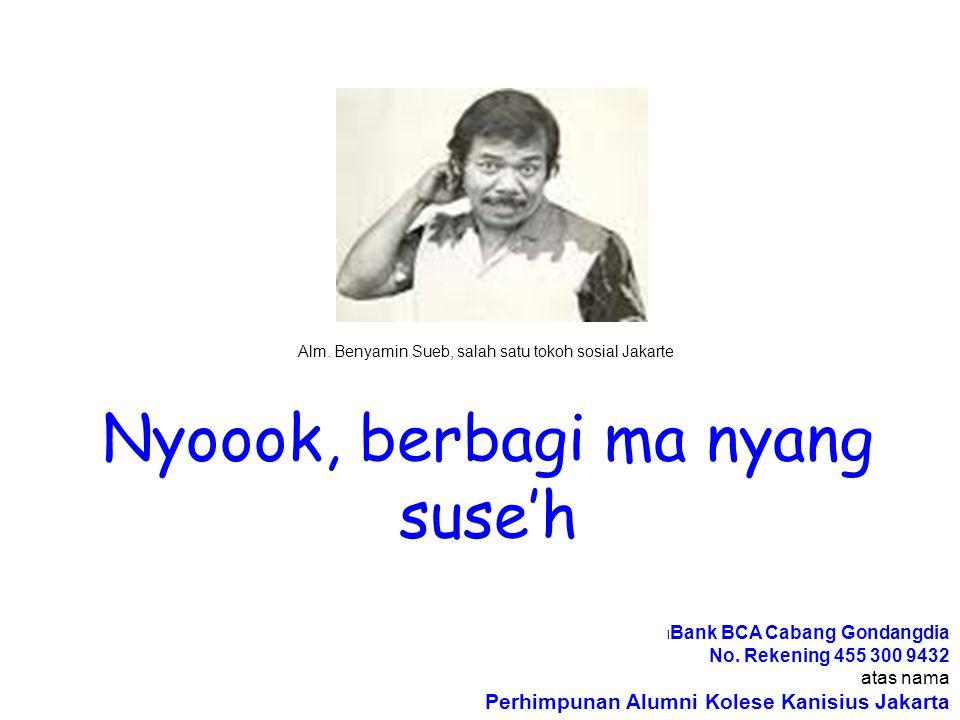 Nyoook, berbagi ma nyang suse'h Alm. Benyamin Sueb, salah satu tokoh sosial Jakarte l Bank BCA Cabang Gondangdia No. Rekening 455 300 9432 atas nama P