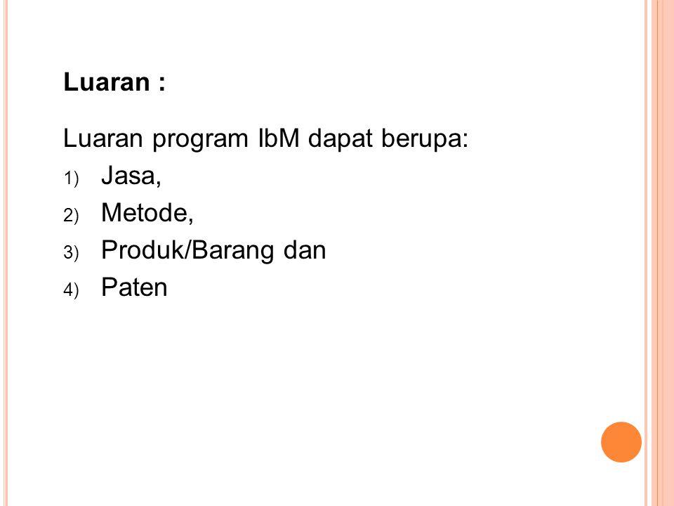 Luaran : Luaran program IbM dapat berupa: 1) Jasa, 2) Metode, 3) Produk/Barang dan 4) Paten