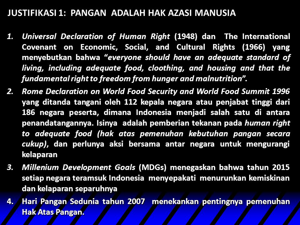 JUSTIFIKASI 1: PANGAN ADALAH HAK AZASI MANUSIA 1.Universal Declaration of Human Right (1948) dan The International Covenant on Economic, Social, and Cultural Rights (1966) yang menyebutkan bahwa everyone should have an adequate standard of living, including adequate food, cloothing, and housing and that the fundamental right to freedom from hunger and malnutrition .