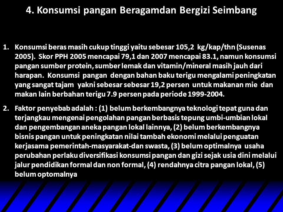 4. Konsumsi pangan Beragamdan Bergizi Seimbang 1.Konsumsi beras masih cukup tinggi yaitu sebesar 105,2 kg/kap/thn (Susenas 2005). Skor PPH 2005 mencap