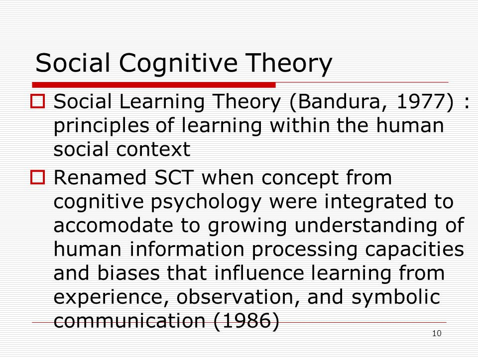Social Cognitive Theory  Social Learning Theory (Bandura, 1977) : principles of learning within the human social context  Renamed SCT when concept from cognitive psychology were integrated to accomodate to growing understanding of human information processing capacities and biases that influence learning from experience, observation, and symbolic communication (1986) 10