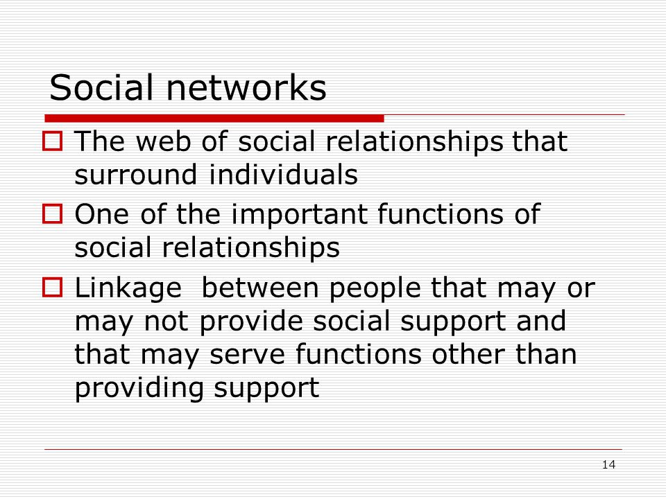 Social networks  The web of social relationships that surround individuals  One of the important functions of social relationships  Linkage between people that may or may not provide social support and that may serve functions other than providing support 14