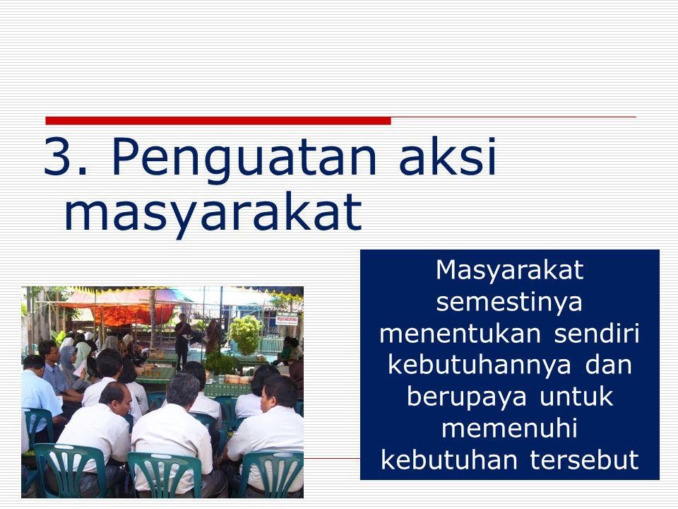 3. Penguatan aksi masyarakat 26 Masyarakat semestinya menentukan sendiri kebutuhannya dan berupaya untuk memenuhi kebutuhan tersebut