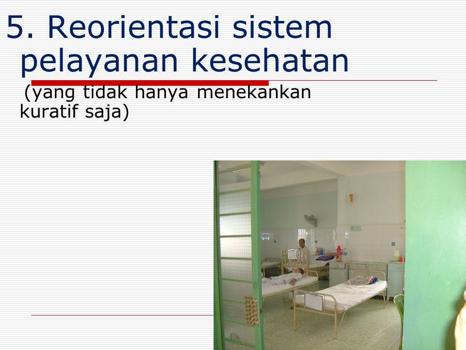5. Reorientasi sistem pelayanan kesehatan (yang tidak hanya menekankan kuratif saja) 28