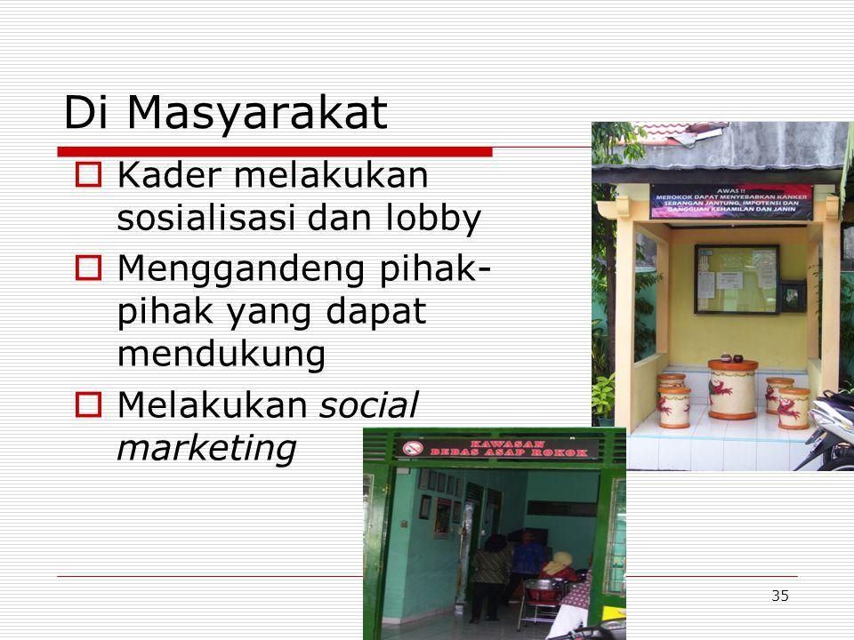 Di Masyarakat  Kader melakukan sosialisasi dan lobby  Menggandeng pihak- pihak yang dapat mendukung  Melakukan social marketing 35