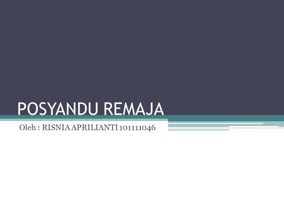POSYANDU REMAJA Oleh : RISNIA APRILIANTI 101111046
