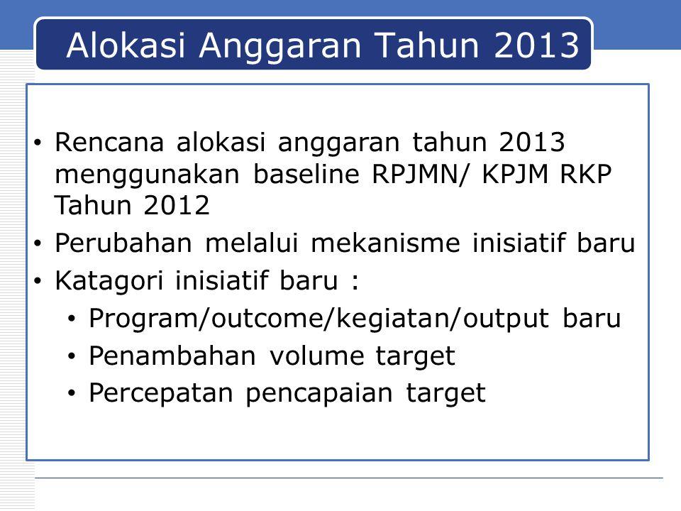 Alokasi Anggaran Tahun 2013 Rencana alokasi anggaran tahun 2013 menggunakan baseline RPJMN/ KPJM RKP Tahun 2012 Perubahan melalui mekanisme inisiatif