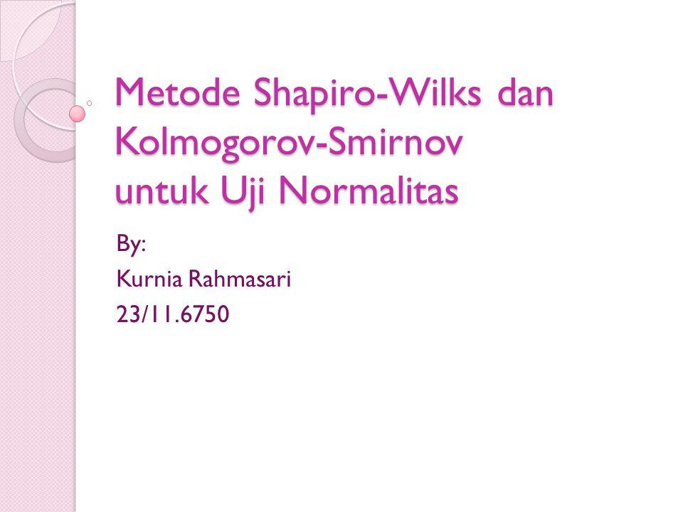 Metode Shapiro-Wilks dan Kolmogorov-Smirnov untuk Uji Normalitas By: Kurnia Rahmasari 23/11.6750