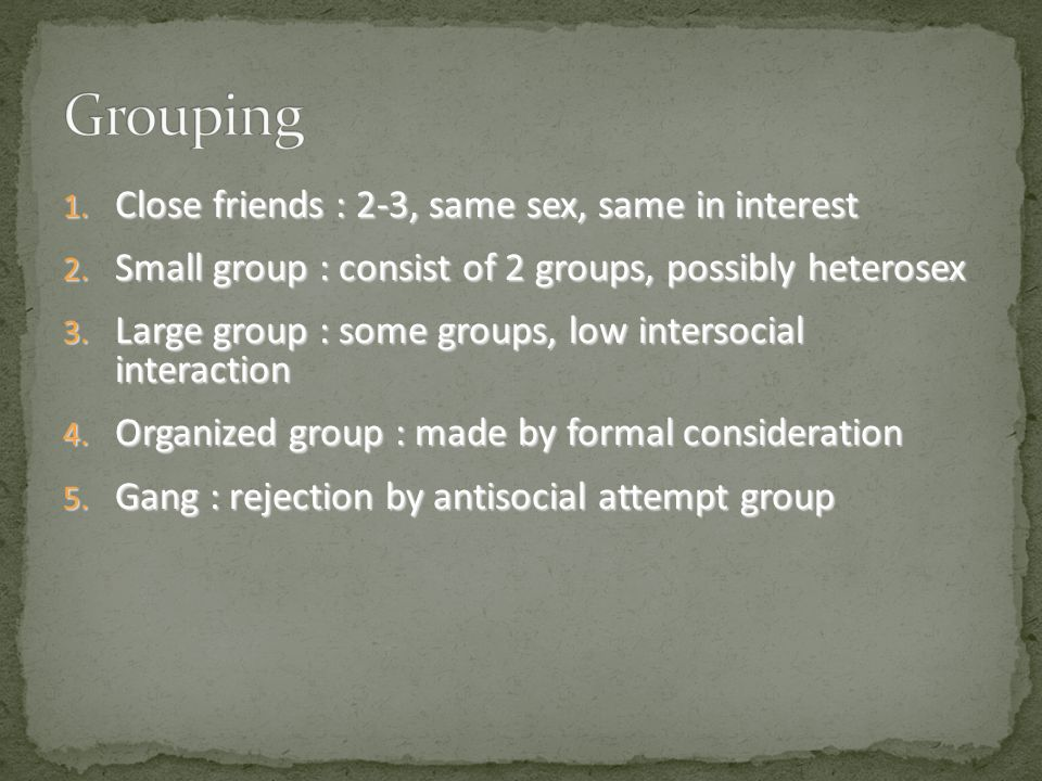1. C lose friends : 2-3, same sex, same in interest 2. S mall group : consist of 2 groups, possibly heterosex 3. L arge group : some groups, low inter